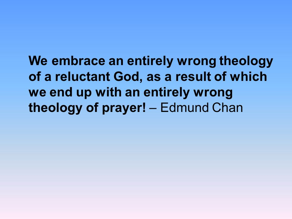 We embrace an entirely wrong theology of a reluctant God, as a result of which we end up with an entirely wrong theology of prayer! – Edmund Chan