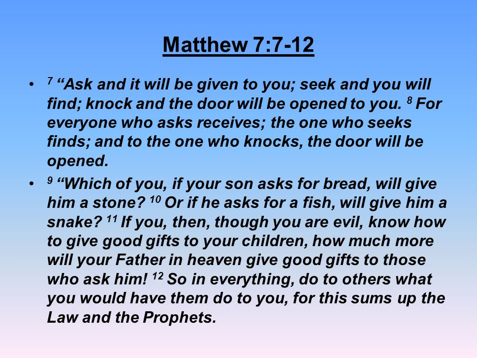 "Matthew 7:7-12 7 ""Ask and it will be given to you; seek and you will find; knock and the door will be opened to you. 8 For everyone who asks receives;"