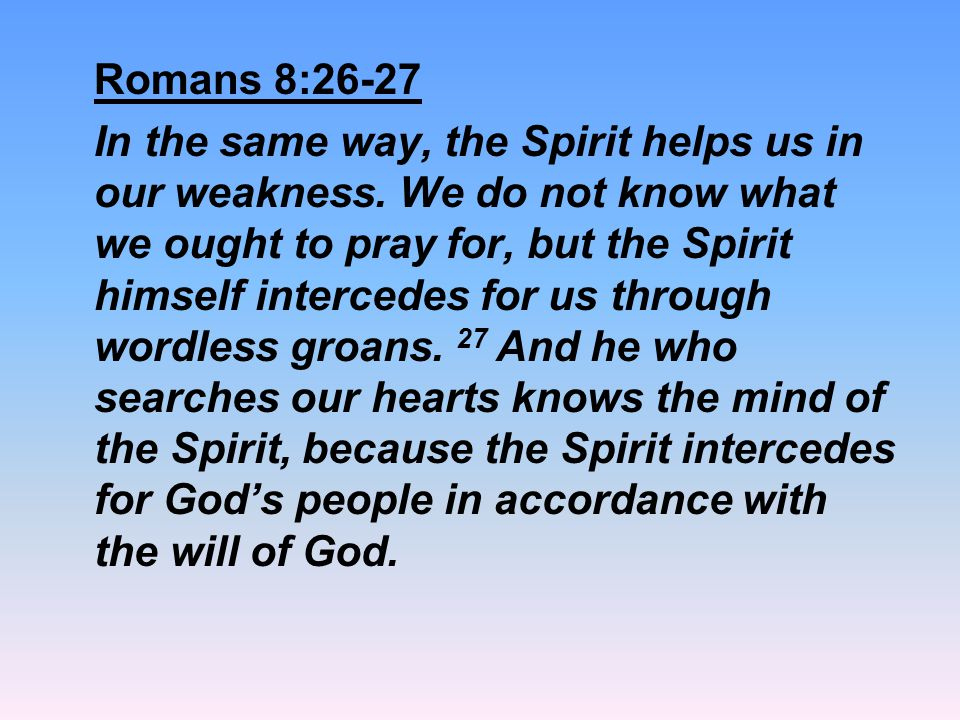 Romans 8:26-27 In the same way, the Spirit helps us in our weakness. We do not know what we ought to pray for, but the Spirit himself intercedes for u