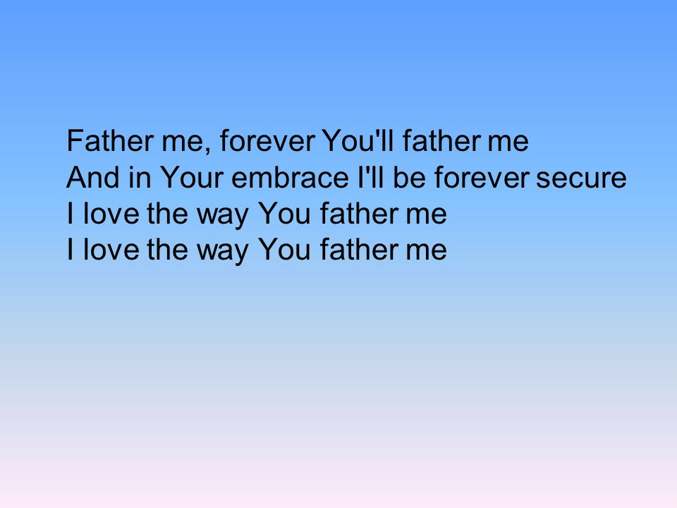 Father me, forever You'll father me And in Your embrace I'll be forever secure I love the way You father me I love the way You father me
