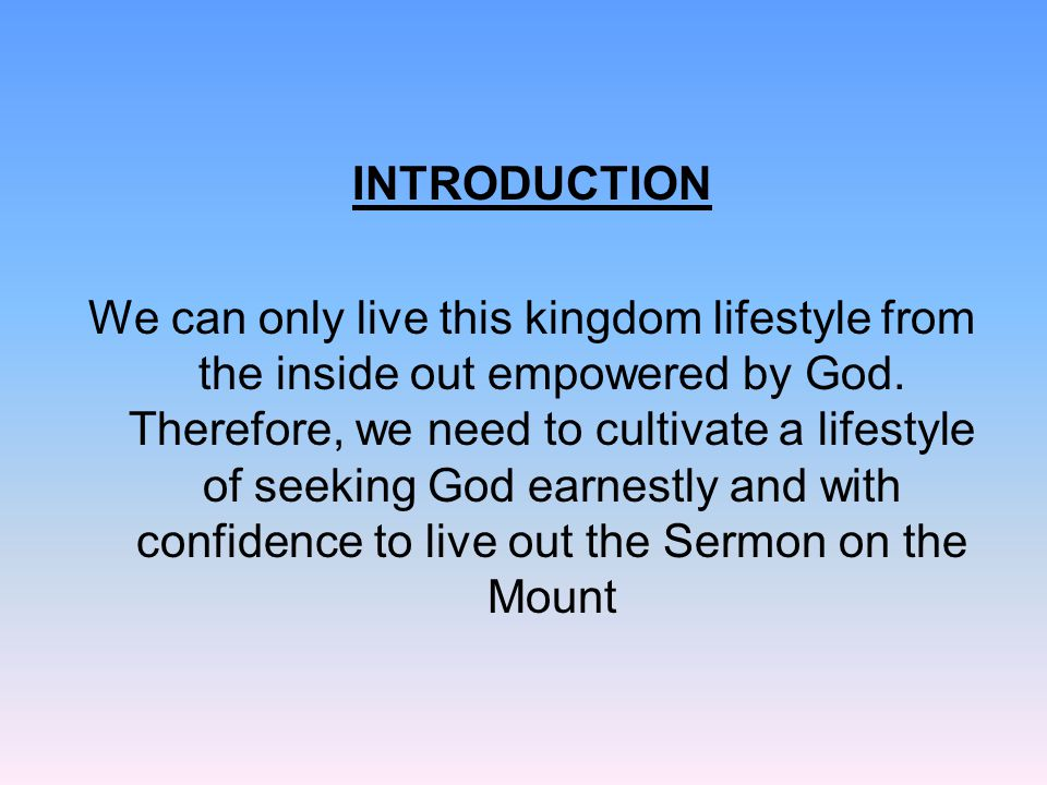 INTRODUCTION We can only live this kingdom lifestyle from the inside out empowered by God. Therefore, we need to cultivate a lifestyle of seeking God