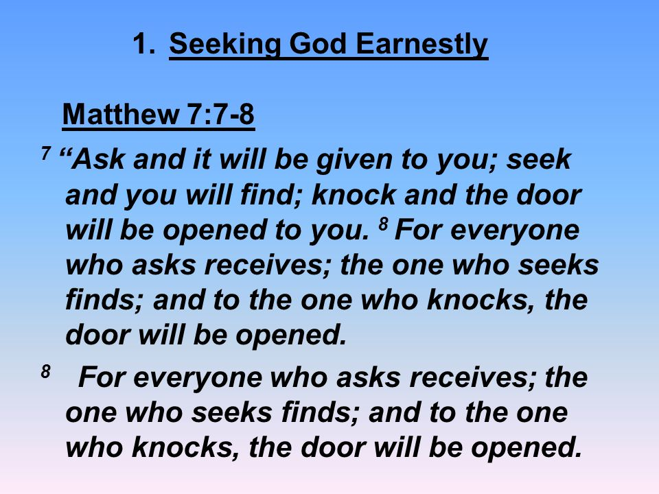 "7 ""Ask and it will be given to you; seek and you will find; knock and the door will be opened to you. 8 For everyone who asks receives; the one who se"
