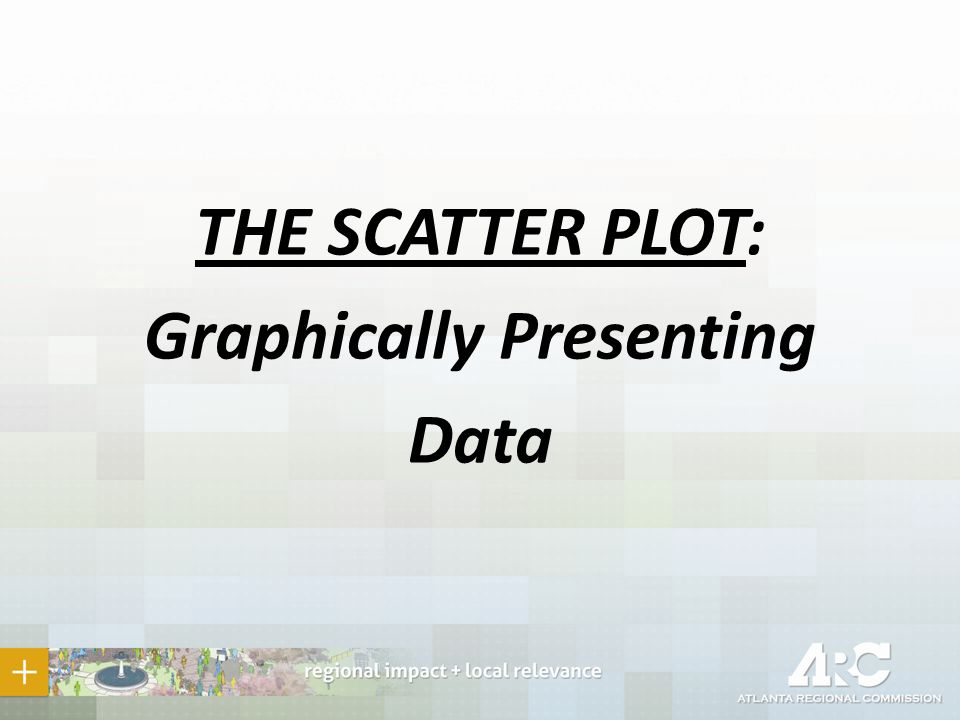 THE SCATTER PLOT: Graphically Presenting Data