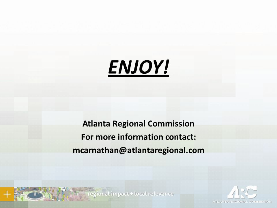 ENJOY! Atlanta Regional Commission For more information contact: mcarnathan@atlantaregional.com