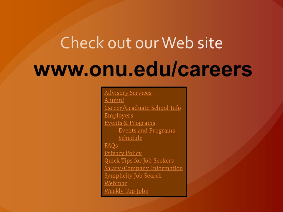 Advisory Services Alumni Career/Graduate School Info Employers Events & Programs Events and Programs Schedule FAQs Privacy Policy Quick Tips for Job Seekers Salary/Company Information Symplicity Job Search Webinar Weekly Top Jobs www.onu.edu/careers