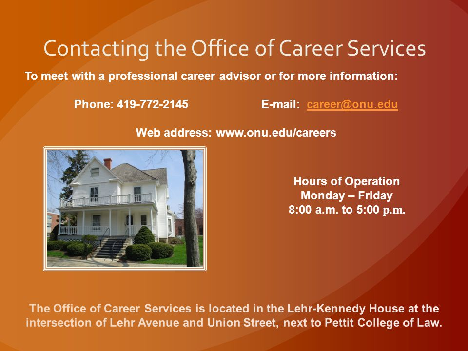 Contacting the Office of Career Services To meet with a professional career advisor or for more information: Phone: 419-772-2145 E-mail: career@onu.educareer@onu.edu Web address: www.onu.edu/careers Hours of Operation Monday – Friday 8:00 a.m.