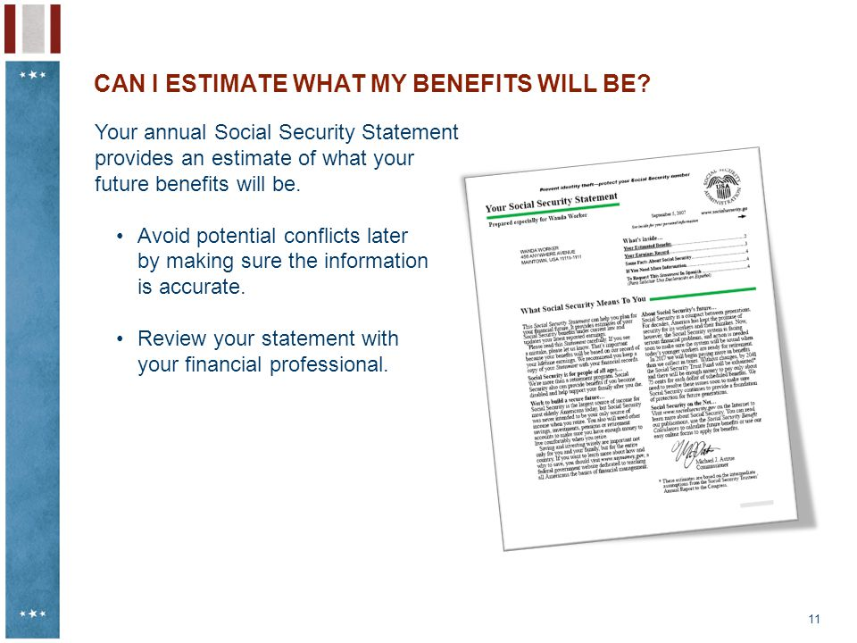 11 CAN I ESTIMATE WHAT MY BENEFITS WILL BE? Your annual Social Security Statement provides an estimate of what your future benefits will be. Avoid pot