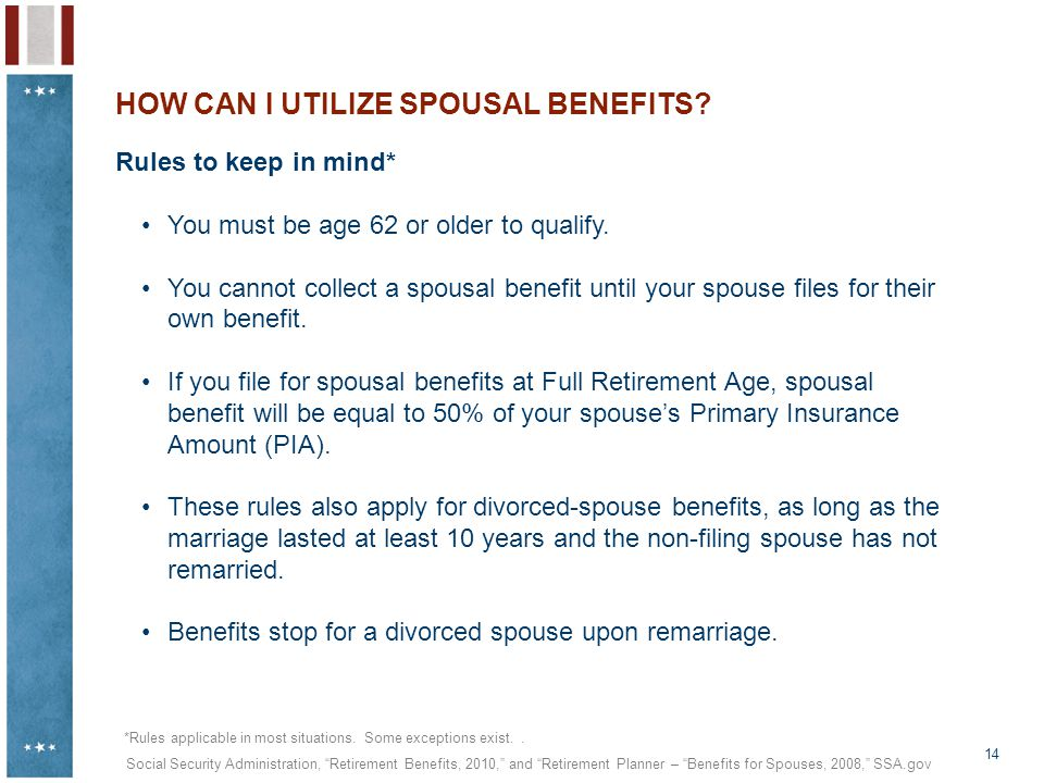 14 HOW CAN I UTILIZE SPOUSAL BENEFITS? Rules to keep in mind* You must be age 62 or older to qualify. You cannot collect a spousal benefit until your