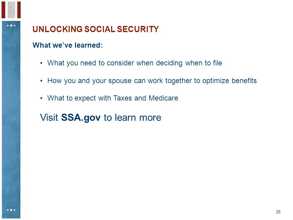 20 UNLOCKING SOCIAL SECURITY What we've learned: What you need to consider when deciding when to file How you and your spouse can work together to opt