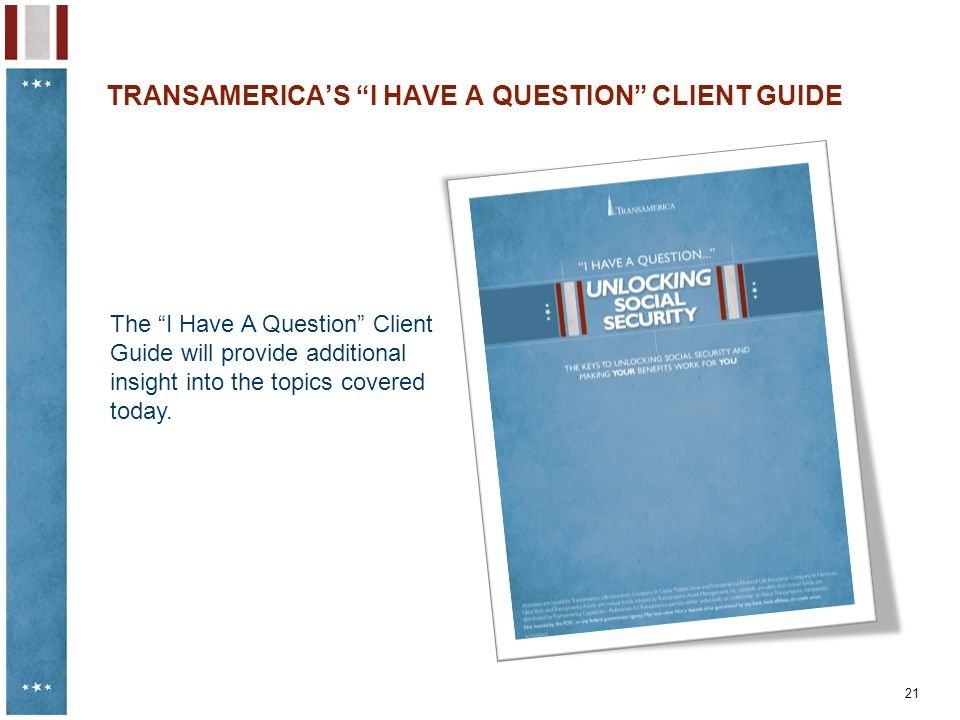 "21 TRANSAMERICA'S ""I HAVE A QUESTION"" CLIENT GUIDE The ""I Have A Question"" Client Guide will provide additional insight into the topics covered today."