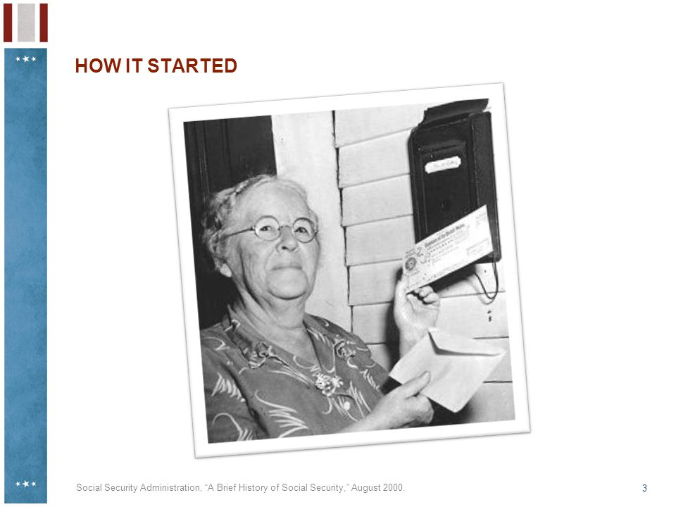 "3 HOW IT STARTED Social Security Administration, ""A Brief History of Social Security,"" August 2000."