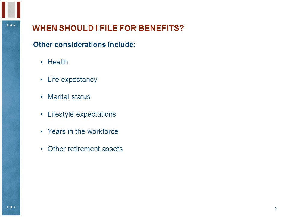 9 WHEN SHOULD I FILE FOR BENEFITS? Other considerations include: Health Life expectancy Marital status Lifestyle expectations Years in the workforce O