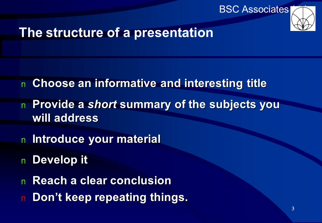 BSC Associates Ltd The structure of a presentation Choose an informative and interesting title Choose an informative and interesting title Provide a short summary of the subjects you will address Provide a short summary of the subjects you will address Introduce your material Introduce your material Develop it Develop it Reach a clear conclusion Reach a clear conclusion Don't keep repeating things.