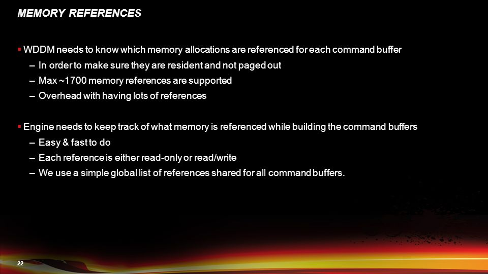 22 MEMORY REFERENCES  WDDM needs to know which memory allocations are referenced for each command buffer –In order to make sure they are resident and not paged out –Max ~1700 memory references are supported –Overhead with having lots of references  Engine needs to keep track of what memory is referenced while building the command buffers –Easy & fast to do –Each reference is either read-only or read/write –We use a simple global list of references shared for all command buffers.