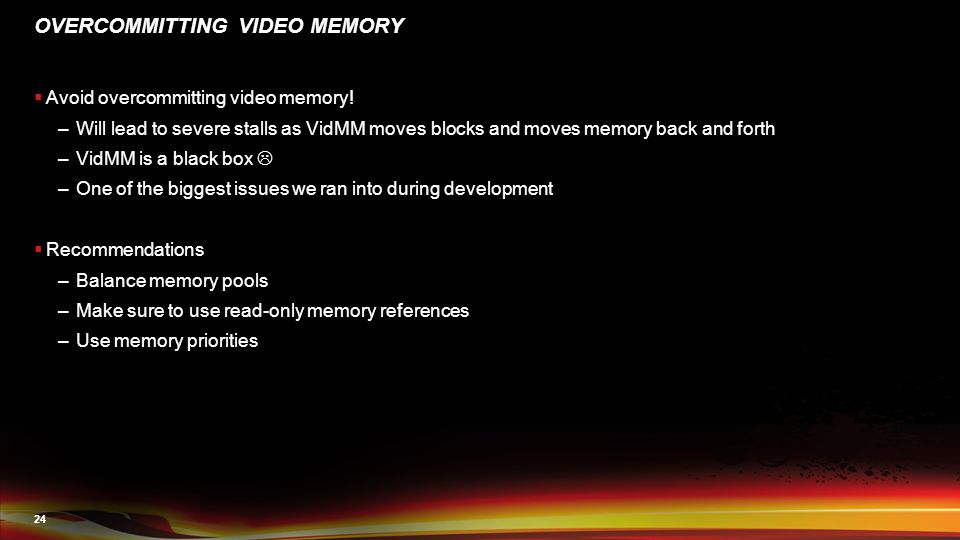 24 OVERCOMMITTING VIDEO MEMORY  Avoid overcommitting video memory! –Will lead to severe stalls as VidMM moves blocks and moves memory back and forth