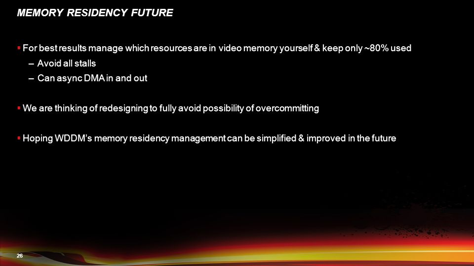 26 MEMORY RESIDENCY FUTURE  For best results manage which resources are in video memory yourself & keep only ~80% used –Avoid all stalls –Can async DMA in and out  We are thinking of redesigning to fully avoid possibility of overcommitting  Hoping WDDM's memory residency management can be simplified & improved in the future