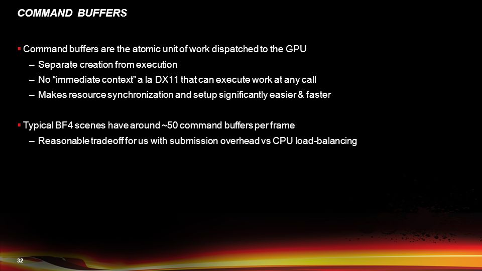 32 COMMAND BUFFERS  Command buffers are the atomic unit of work dispatched to the GPU –Separate creation from execution –No immediate context a la DX11 that can execute work at any call –Makes resource synchronization and setup significantly easier & faster  Typical BF4 scenes have around ~50 command buffers per frame –Reasonable tradeoff for us with submission overhead vs CPU load-balancing