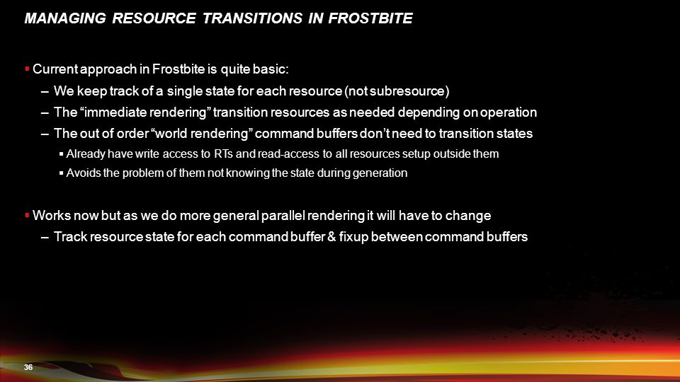 36 MANAGING RESOURCE TRANSITIONS IN FROSTBITE  Current approach in Frostbite is quite basic: –We keep track of a single state for each resource (not subresource) –The immediate rendering transition resources as needed depending on operation –The out of order world rendering command buffers don't need to transition states  Already have write access to RTs and read-access to all resources setup outside them  Avoids the problem of them not knowing the state during generation  Works now but as we do more general parallel rendering it will have to change –Track resource state for each command buffer & fixup between command buffers