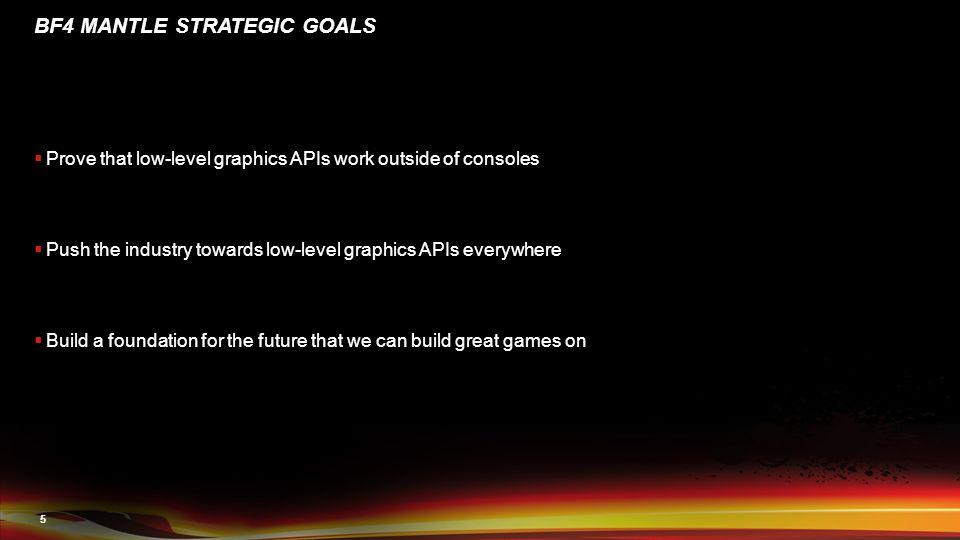 5 BF4 MANTLE STRATEGIC GOALS  Prove that low-level graphics APIs work outside of consoles  Push the industry towards low-level graphics APIs everywhere  Build a foundation for the future that we can build great games on