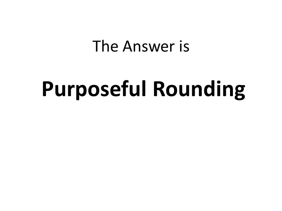 The Answer is Purposeful Rounding