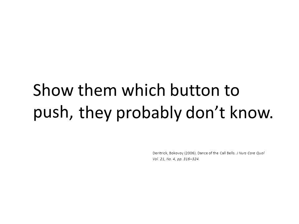 they probably don't know. Deritrick, Bokovoy (2006). Dance of the Call Bells. J Nurs Care Qual Vol. 21, No. 4, pp. 316–324. Show them which button to