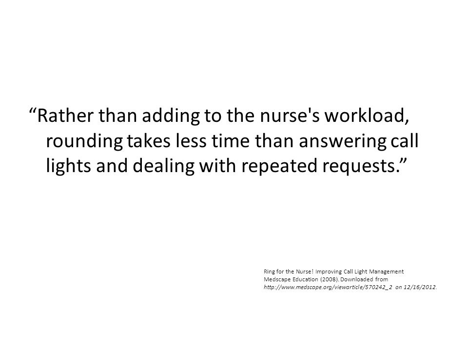 """Rather than adding to the nurse's workload, rounding takes less time than answering call lights and dealing with repeated requests."" Ring for the Nur"