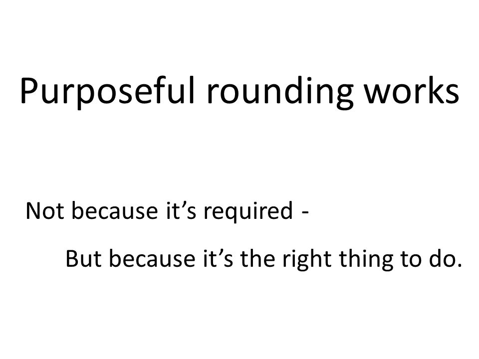 Purposeful rounding works Not because it's required - But because it's the right thing to do.