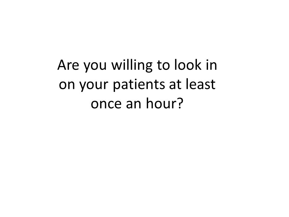 Are you willing to look in on your patients at least once an hour?