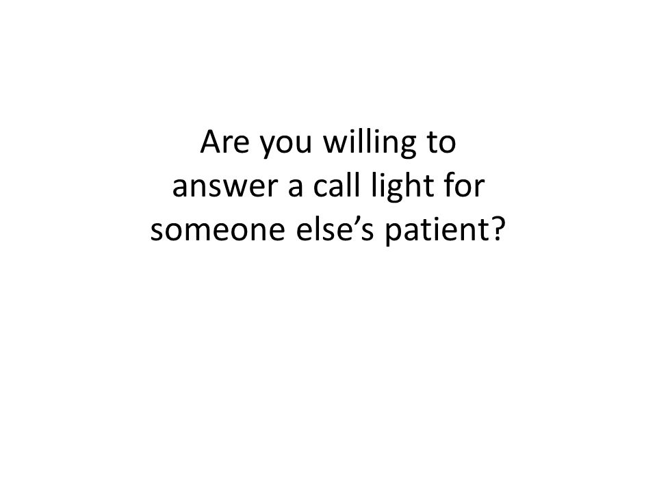 Are you willing to answer a call light for someone else's patient?