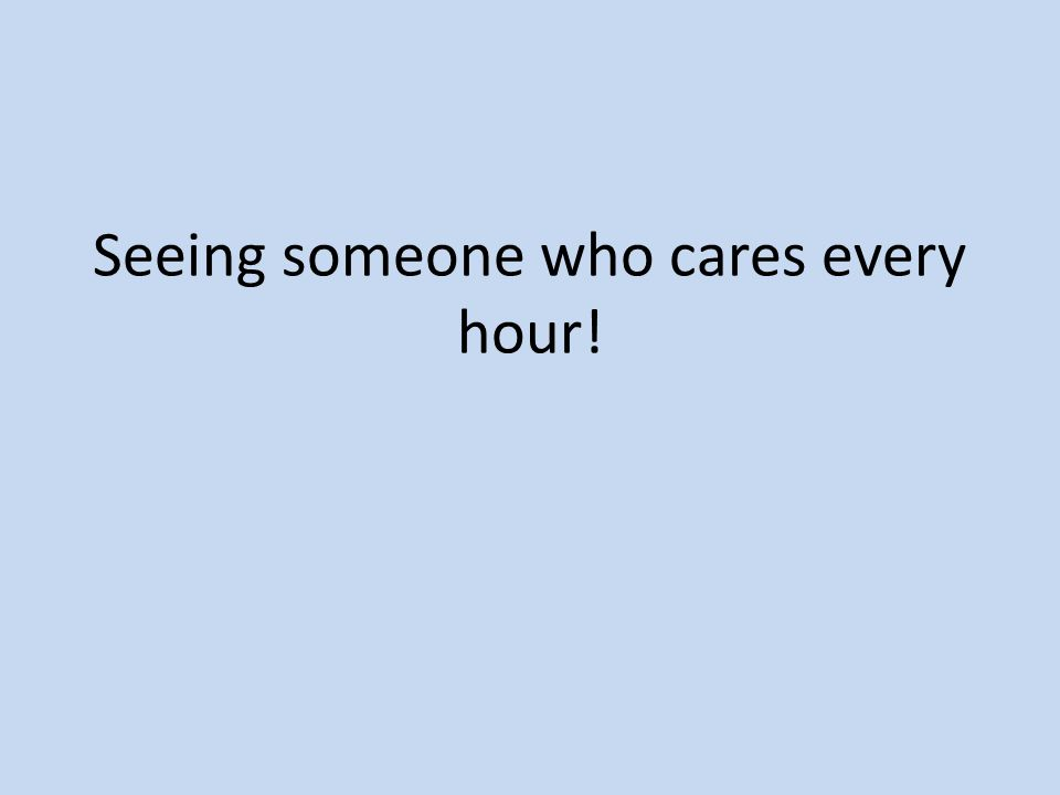 Seeing someone who cares every hour!