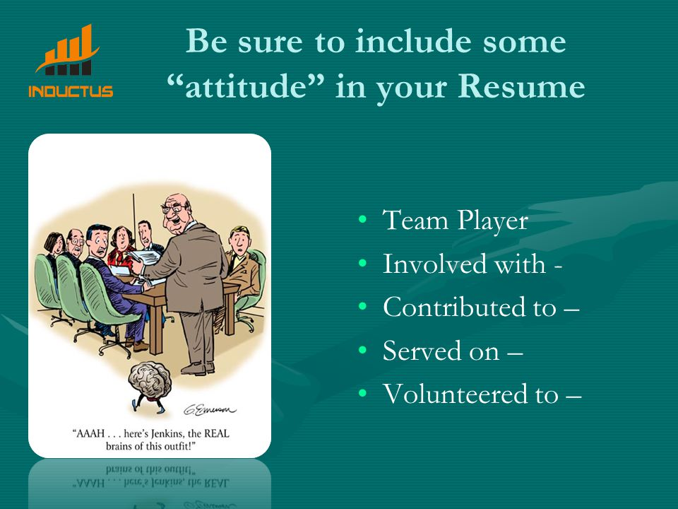 Be sure to include some attitude in your Resume Team Player Involved with - Contributed to – Served on – Volunteered to –