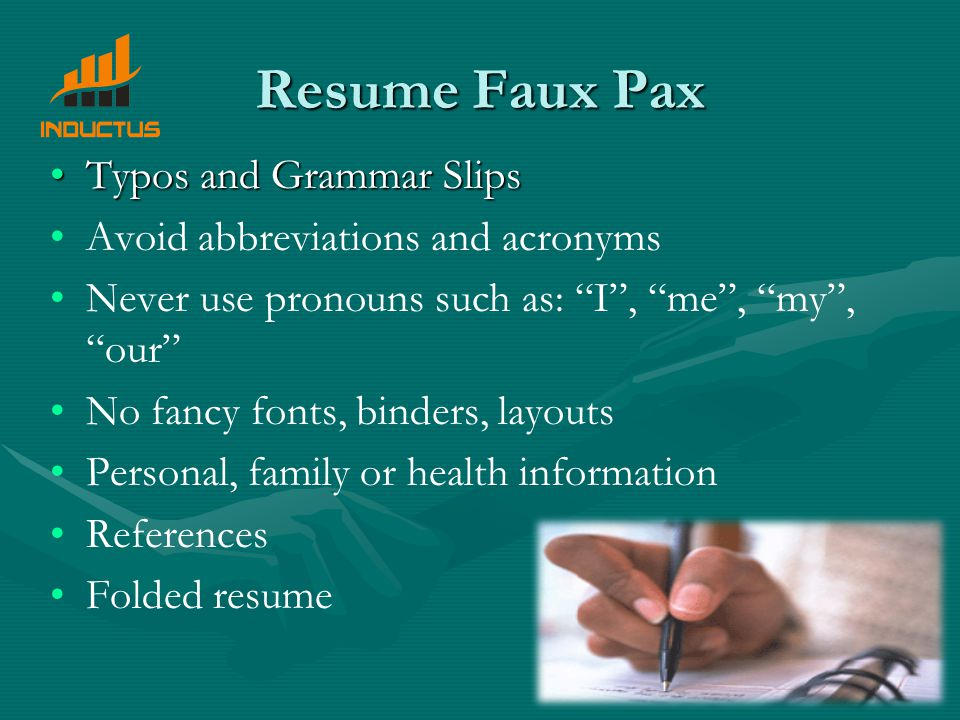 Resume Faux Pax Typos and Grammar SlipsTypos and Grammar Slips Avoid abbreviations and acronyms Never use pronouns such as: I , me , my , our No fancy fonts, binders, layouts Personal, family or health information References Folded resume