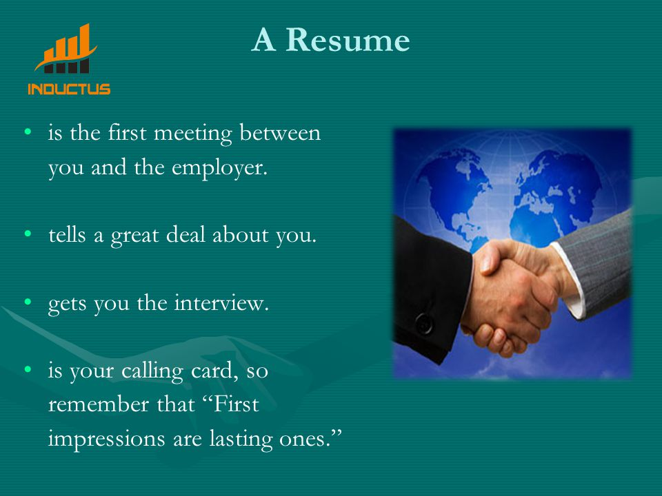 A Resume is the first meeting between you and the employer.