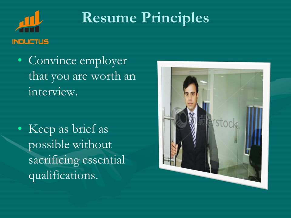 Resume Principles Convince employer that you are worth an interview.