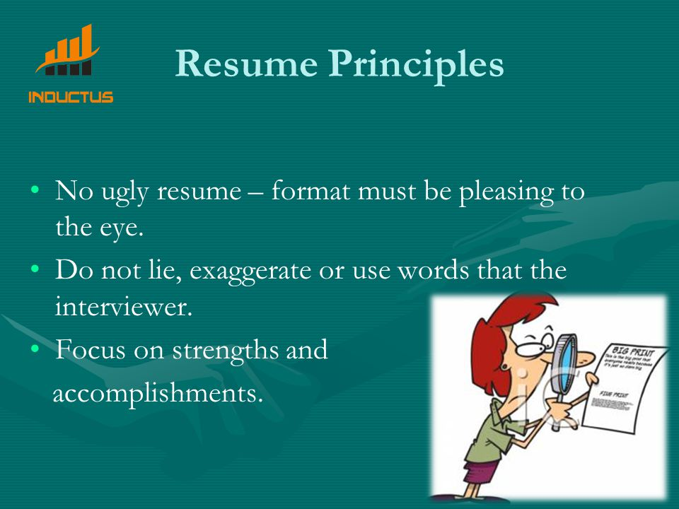 Resume Principles No ugly resume – format must be pleasing to the eye.