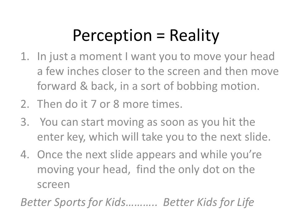 Perception = Reality 1.In just a moment I want you to move your head a few inches closer to the screen and then move forward & back, in a sort of bobbing motion.