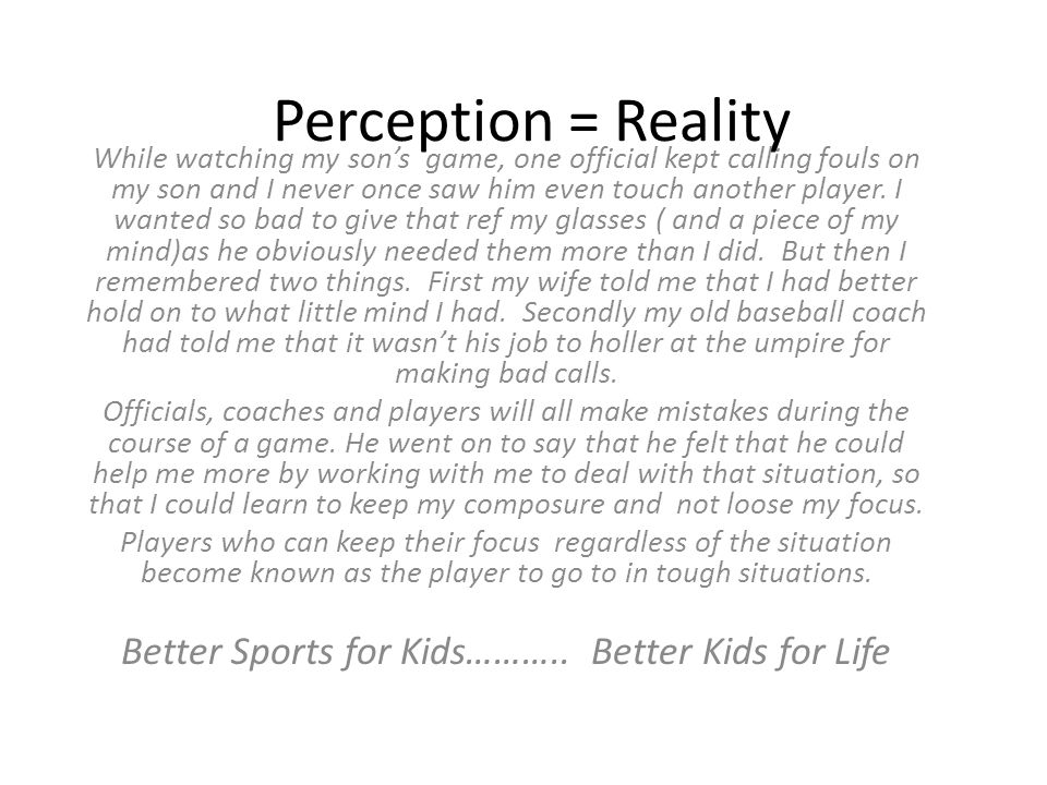 Perception = Reality While watching my son's game, one official kept calling fouls on my son and I never once saw him even touch another player.
