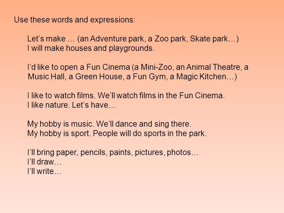 Use these words and expressions: Let's make … (an Adventure park, a Zoo park, Skate park…) I will make houses and playgrounds.