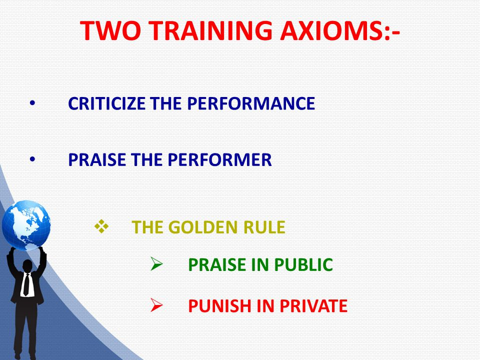 TWO TRAINING AXIOMS:- CRITICIZE THE PERFORMANCE PRAISE THE PERFORMER  THE GOLDEN RULE  PRAISE IN PUBLIC  PUNISH IN PRIVATE