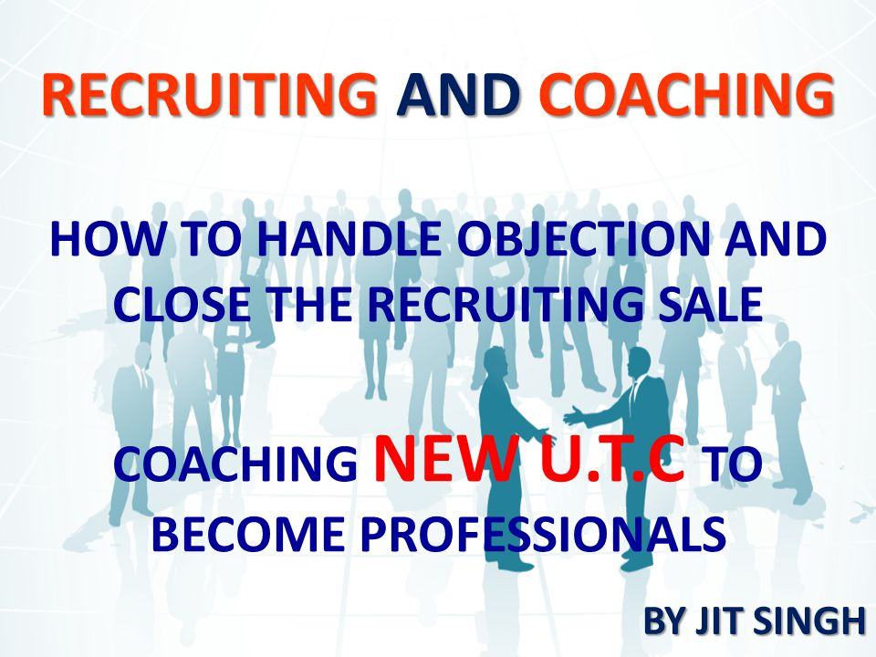 RECRUITING AND COACHING HOW TO HANDLE OBJECTION AND CLOSE THE RECRUITING SALE COACHING NEW U.T.C TO BECOME PROFESSIONALS BY JIT SINGH