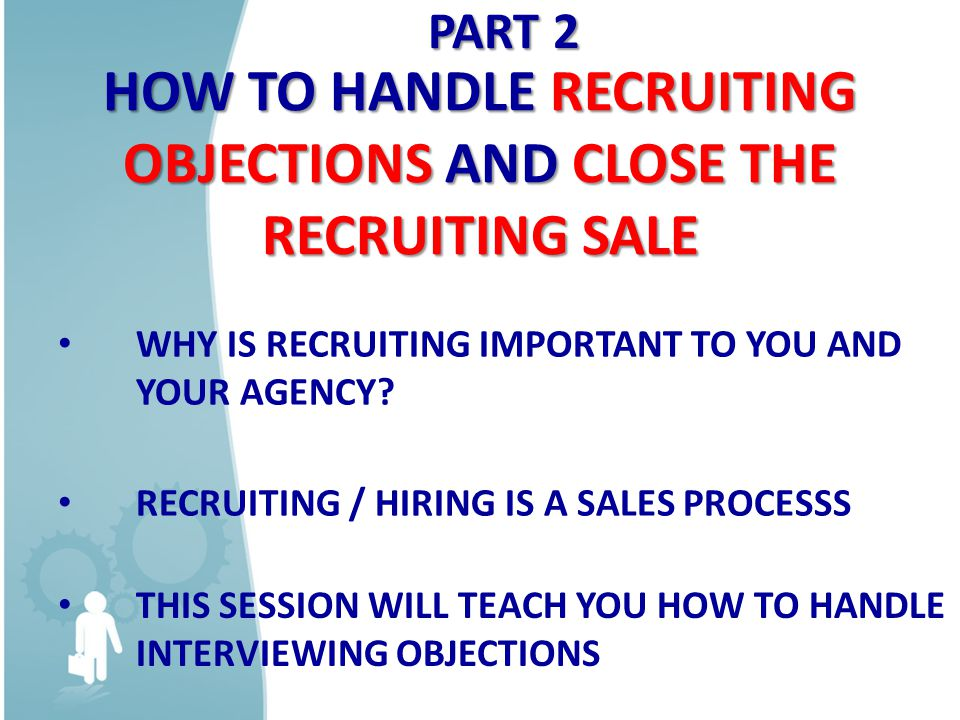 HOW TO HANDLE RECRUITING OBJECTIONS AND CLOSE THE RECRUITING SALE WHY IS RECRUITING IMPORTANT TO YOU AND YOUR AGENCY.
