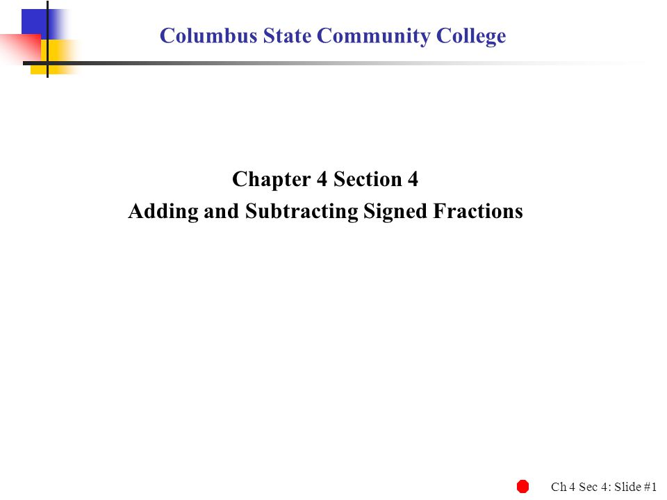 Ch 4 Sec 4: Slide #1 Columbus State Community College Chapter 4 Section 4 Adding and Subtracting Signed Fractions