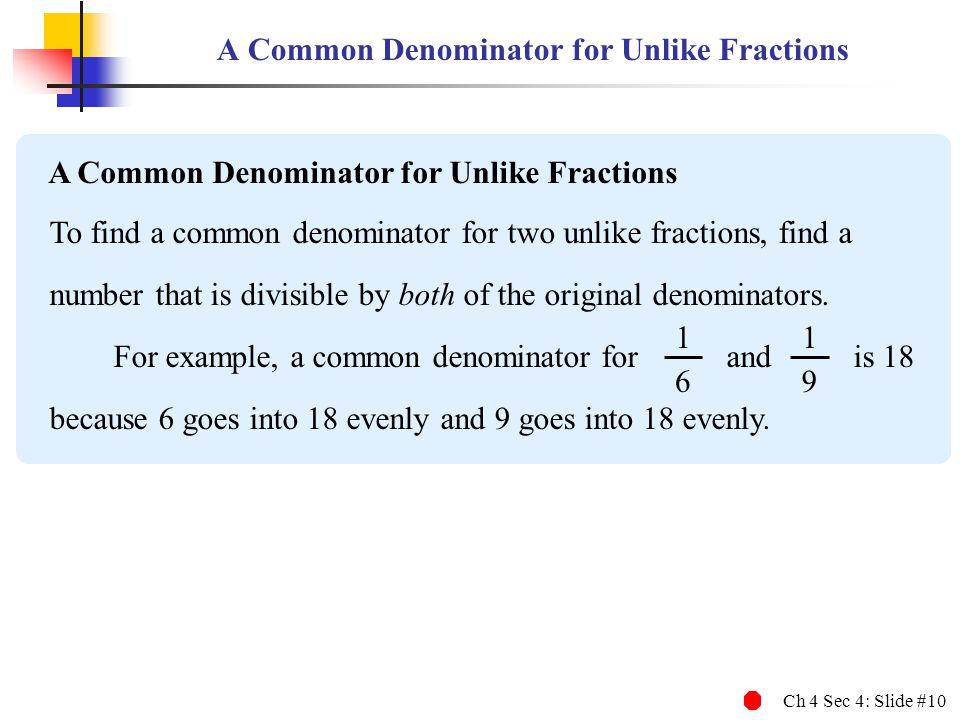Ch 4 Sec 4: Slide #10 A Common Denominator for Unlike Fractions To find a common denominator for two unlike fractions, find a number that is divisible