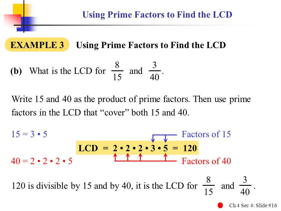 """Ch 4 Sec 4: Slide #16 Write 15 and 40 as the product of prime factors. Then use prime factors in the LCD that """"cover"""" both 15 and 40. 120 is divisible"""