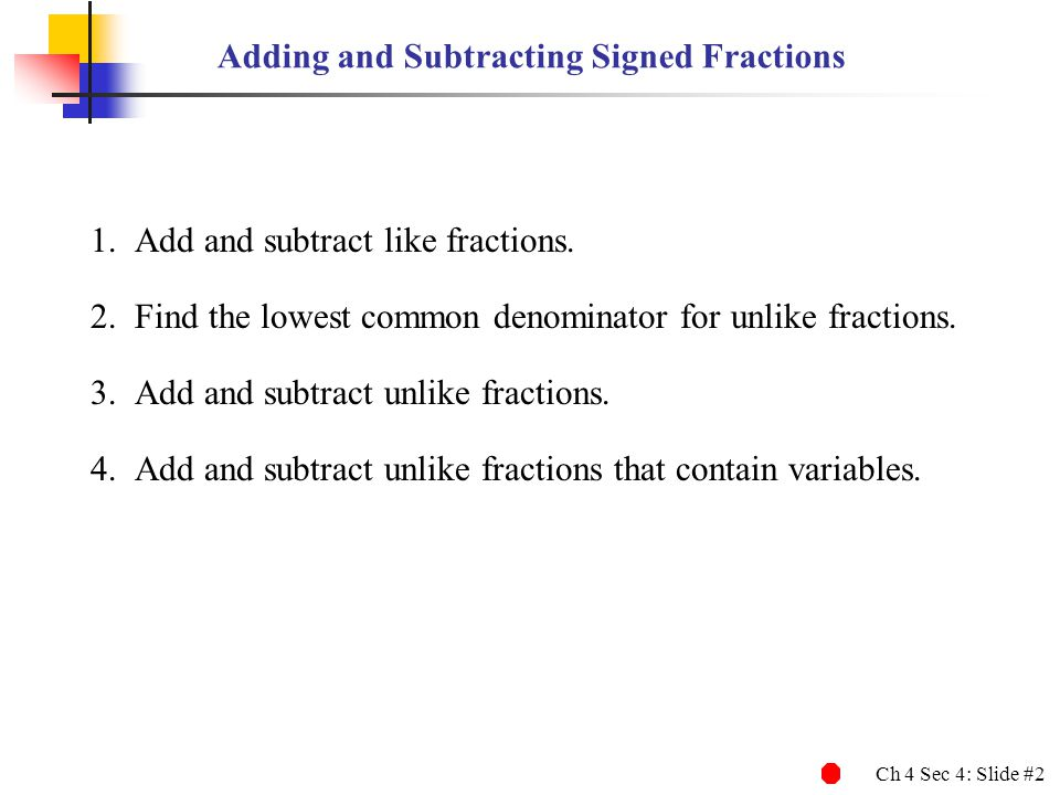 Ch 4 Sec 4: Slide #2 Adding and Subtracting Signed Fractions 1.Add and subtract like fractions. 2.Find the lowest common denominator for unlike fracti