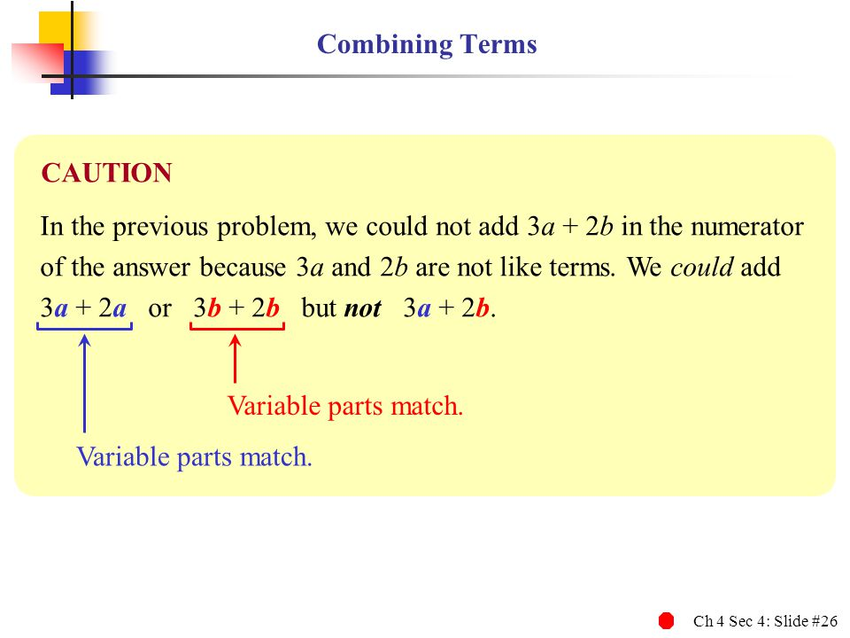 Ch 4 Sec 4: Slide #26 Combining Terms In the previous problem, we could not add 3a + 2b in the numerator of the answer because 3a and 2b are not like