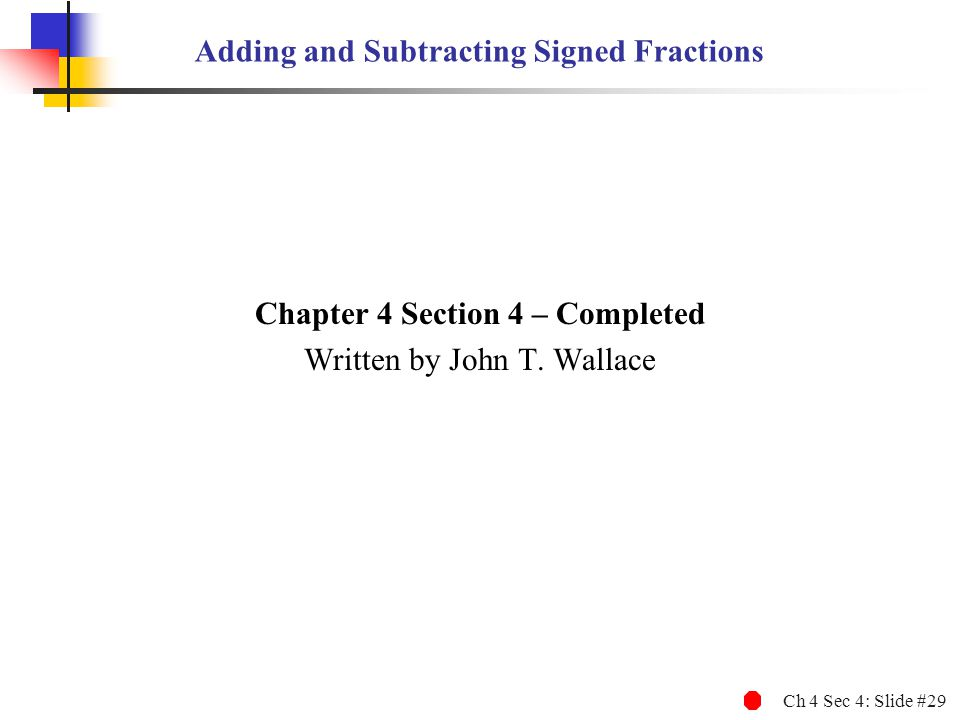 Ch 4 Sec 4: Slide #29 Adding and Subtracting Signed Fractions Chapter 4 Section 4 – Completed Written by John T. Wallace