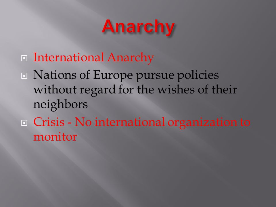  International Anarchy  Nations of Europe pursue policies without regard for the wishes of their neighbors  Crisis - No international organization to monitor