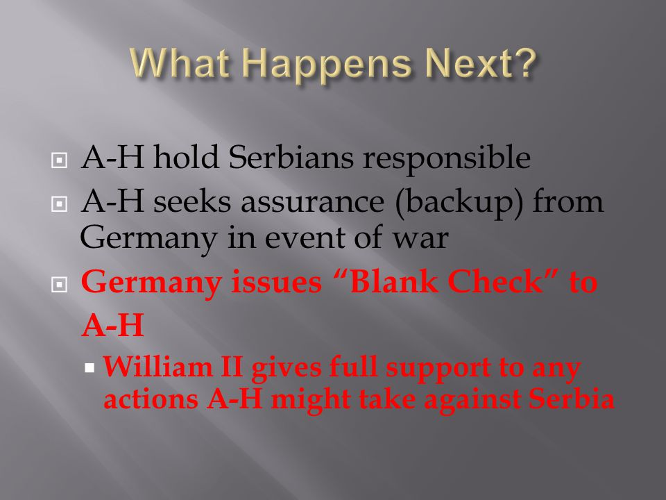  A-H hold Serbians responsible  A-H seeks assurance (backup) from Germany in event of war  Germany issues Blank Check to A-H  William II gives full support to any actions A-H might take against Serbia