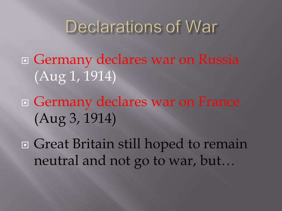  Germany declares war on Russia (Aug 1, 1914)  Germany declares war on France (Aug 3, 1914)  Great Britain still hoped to remain neutral and not go to war, but…